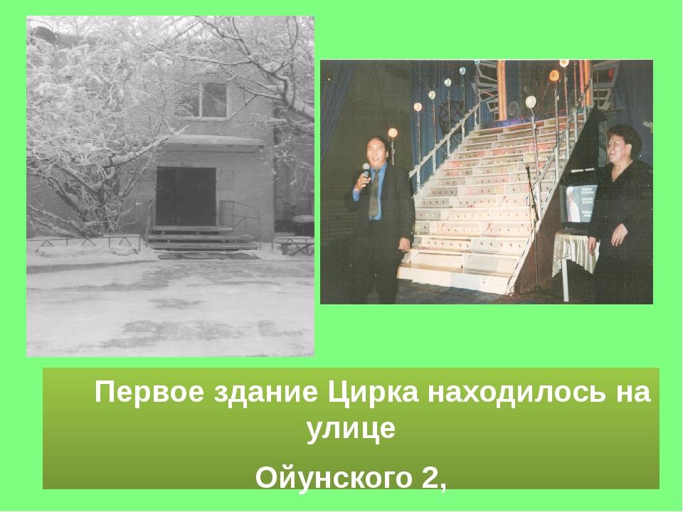 Первое здание Цирка находилось на улице Ойунского 2, в старом, ветхом здании...