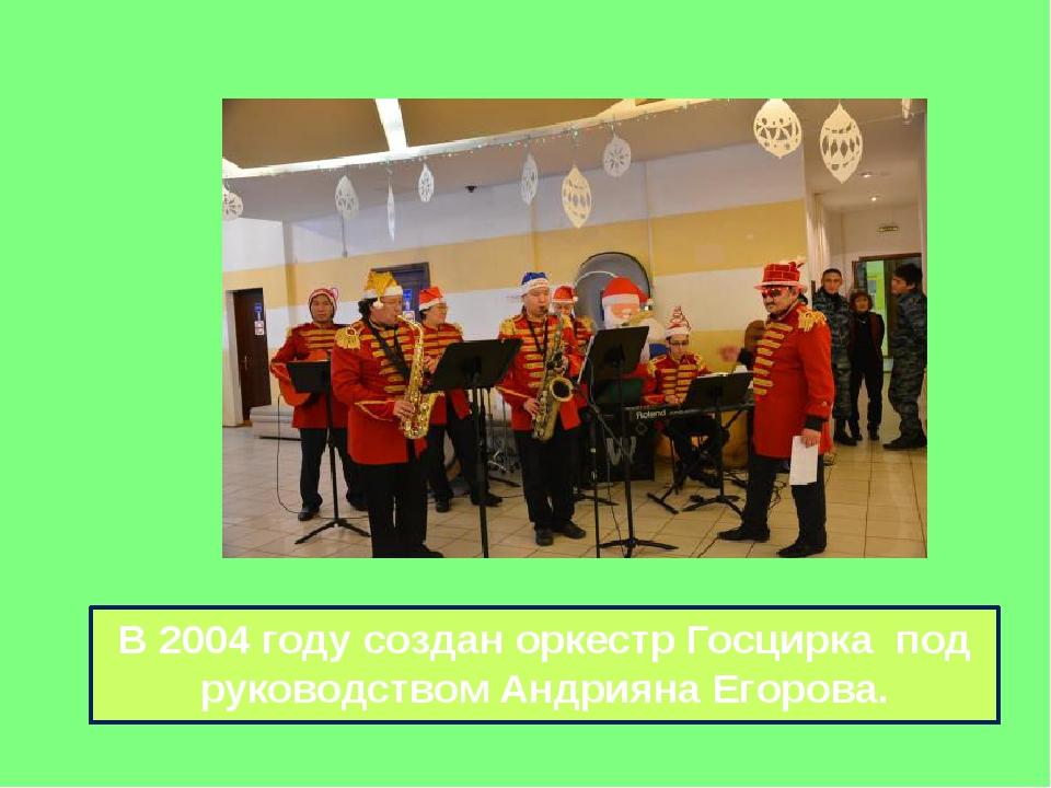В 2004 году создан оркестр Госцирка под руководством Андрияна Егорова.