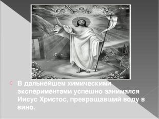 В дальнейшем химическими экспериментами успешно занимался Иисус Христос, пре