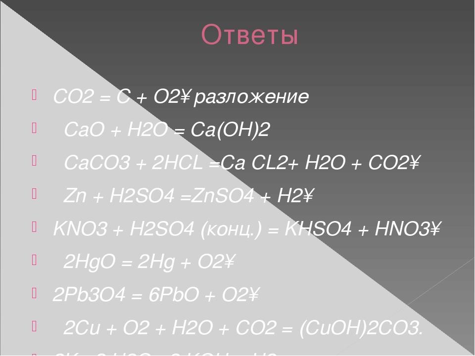 Ответы СО2 = С + О2↑разложение  СаО + Н2О = Са(ОН)2  СаСО3 + 2HCL =Са CL2+...