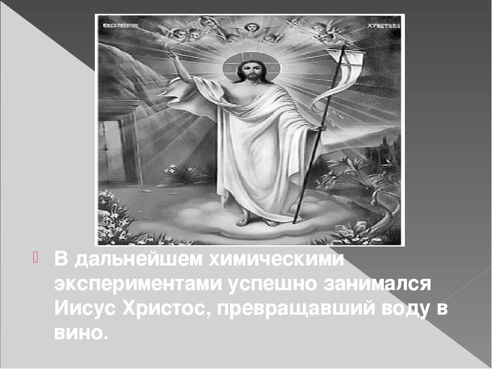 В дальнейшем химическими экспериментами успешно занимался Иисус Христос, пре...