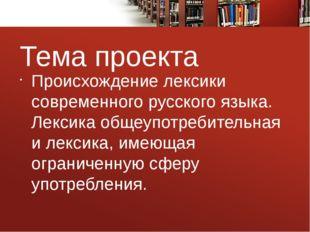 Тема проекта Происхождение лексики современного русского языка. Лексика общеу