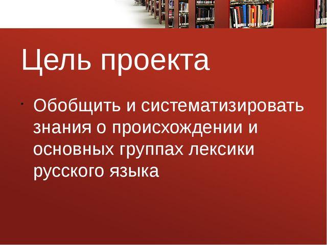 Цель проекта Обобщить и систематизировать знания о происхождении и основных г...
