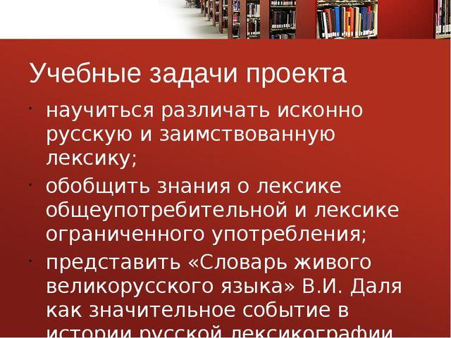 Учебные задачи проекта научиться различать исконно русскую и заимствованную л...