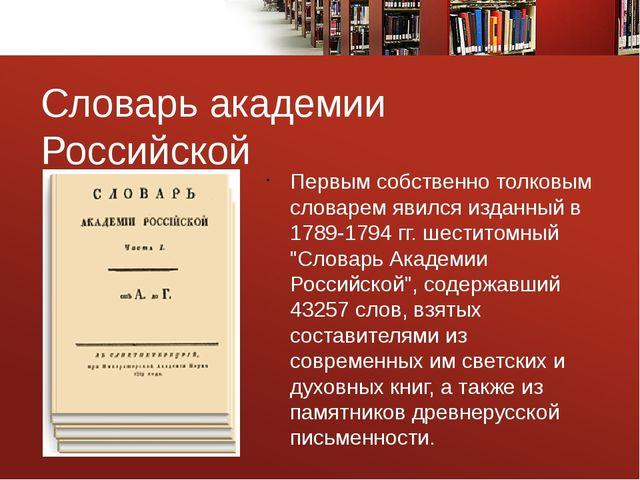 Словарь академии Российской Первым собственно толковым словарем явился изданн...