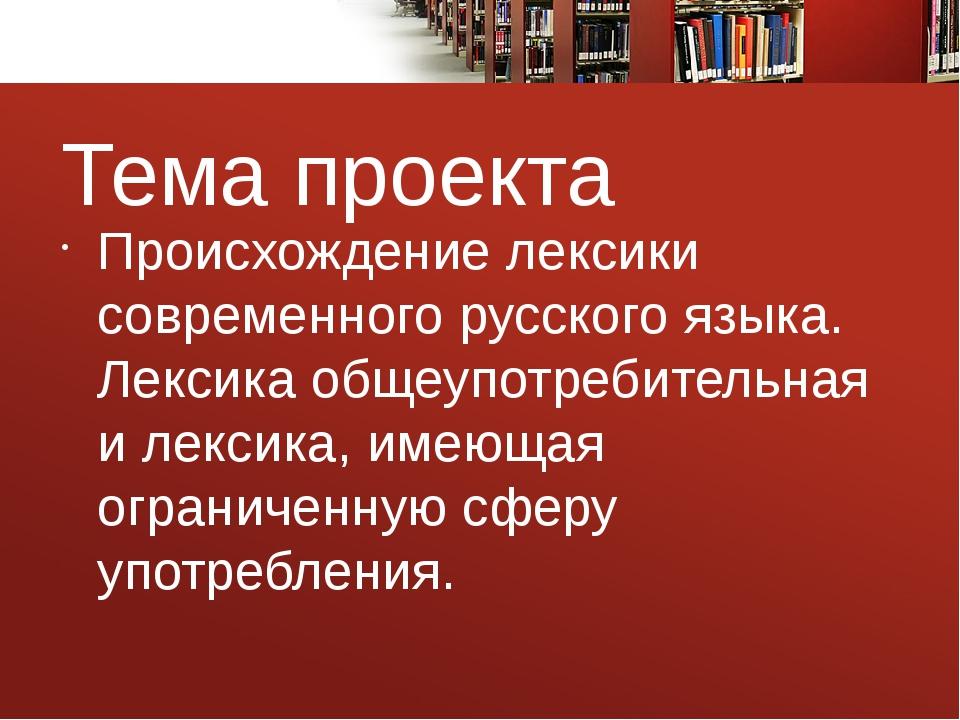 Тема проекта Происхождение лексики современного русского языка. Лексика общеу...