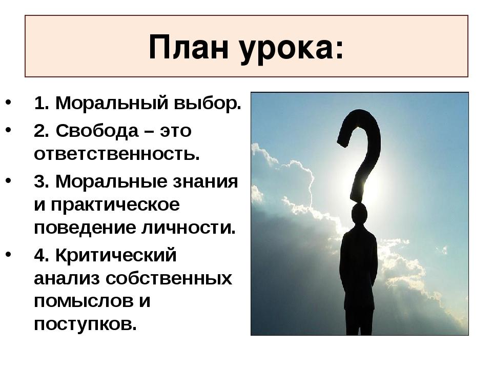 План урока: 1. Моральный выбор. 2. Свобода – это ответственность. 3. Моральны...