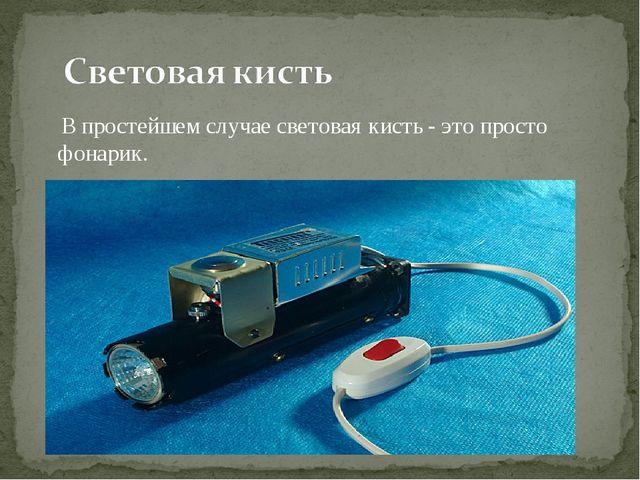 В простейшем случае световая кисть - это просто фонарик.