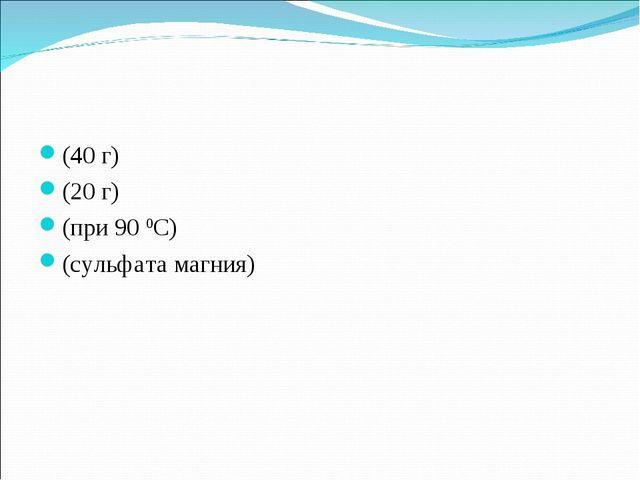 (40 г) (20 г) (при 90 0С) (сульфата магния)