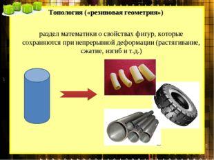 Топология («резиновая геометрия») раздел математики о свойствах фигур, которы
