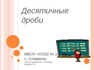 Десятичные дроби МБОУ «ООШ № 19» с. Славинка Учитель математики 1 категории Ш