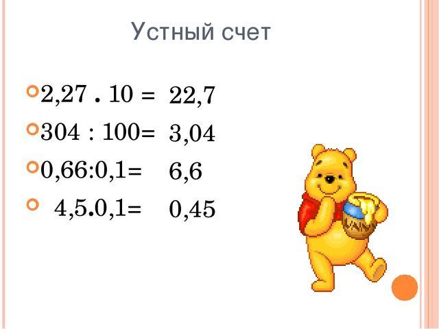 Устный счет 2,27 . 10 = 304 : 100= 0,66:0,1= 4,5.0,1= 22,7 3,04 6,6 0,45