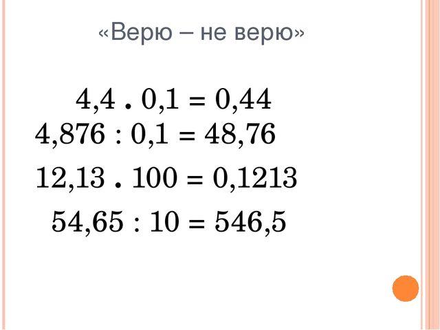 «Верю – не верю» 4,4 . 0,1 = 0,44 4,876 : 0,1 = 48,76 12,13 . 100 = 0,1213 54...