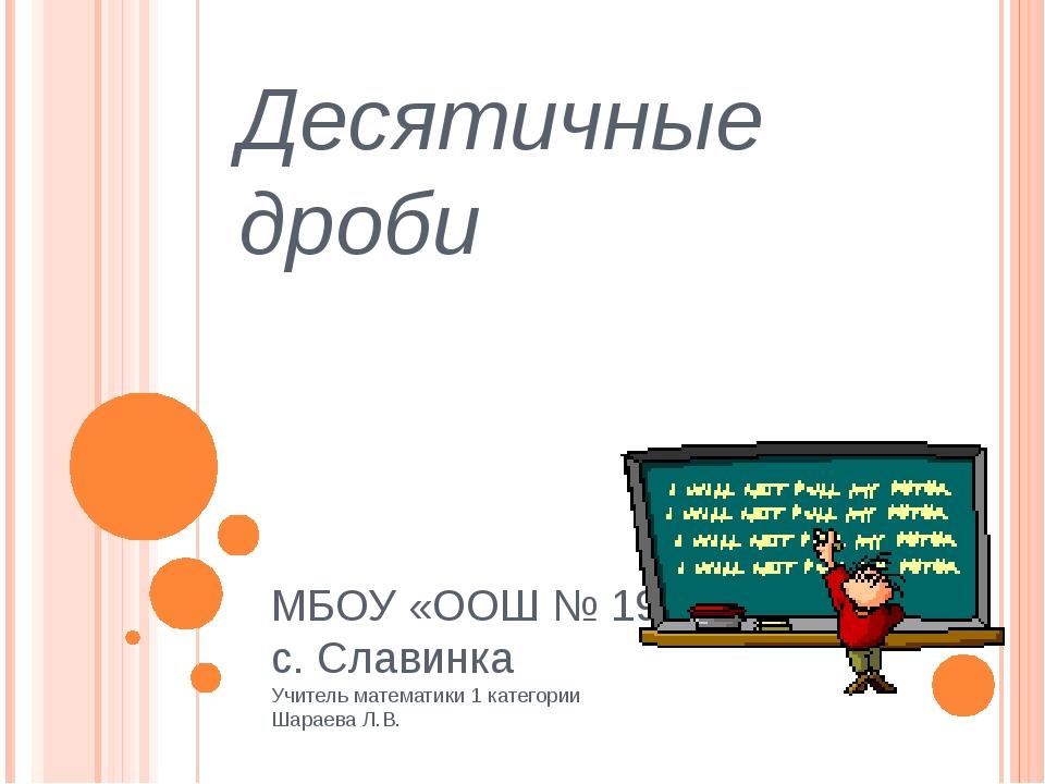 Десятичные дроби МБОУ «ООШ № 19» с. Славинка Учитель математики 1 категории Ш...