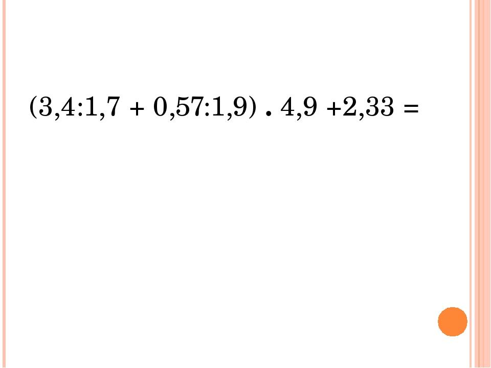 (3,4:1,7 + 0,57:1,9) . 4,9 +2,33 =
