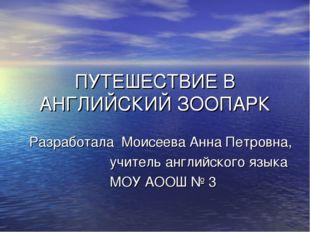 ПУТЕШЕСТВИЕ В АНГЛИЙСКИЙ ЗООПАРК Разработала Моисеева Анна Петровна, учитель