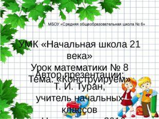 УМК «Начальная школа 21 века» Урок математики № 8 Тема: «Конструируем» Автор