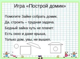 Игра «Построй домик» Помогите Зайке собрать домик. Да, строить – трудная зада