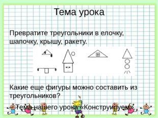 Тема урока Превратите треугольники в елочку, шапочку, крышу, ракету. Какие ещ