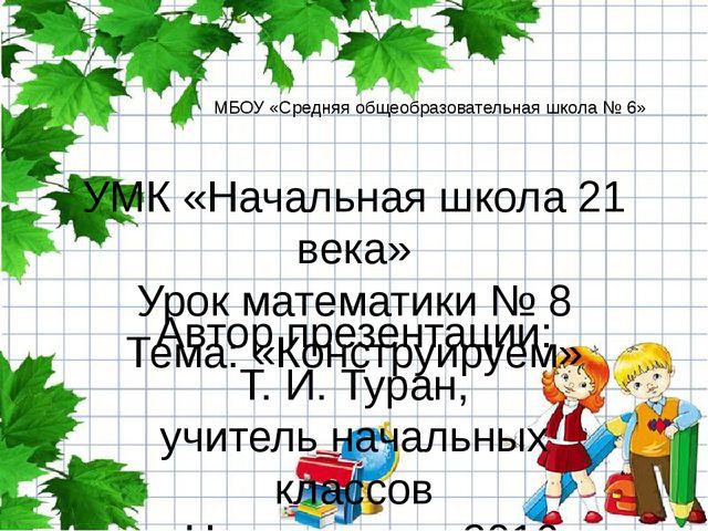 УМК «Начальная школа 21 века» Урок математики № 8 Тема: «Конструируем» Автор...
