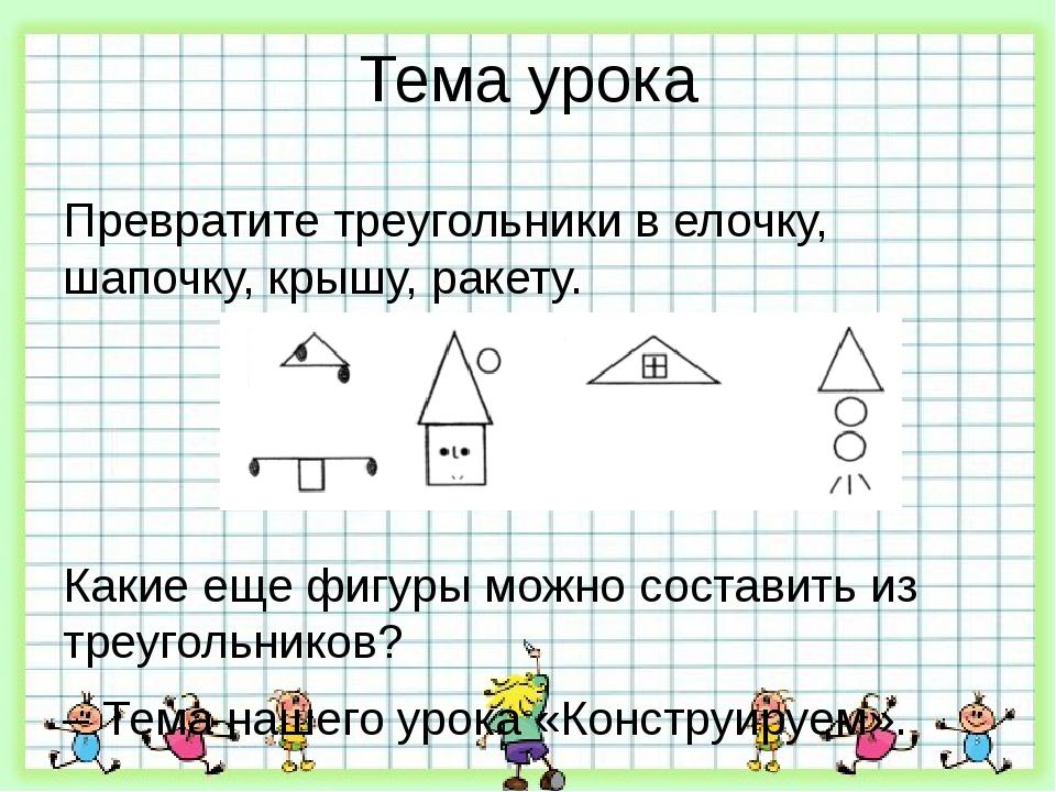 Тема урока Превратите треугольники в елочку, шапочку, крышу, ракету. Какие ещ...