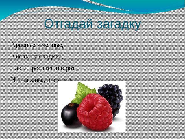 Отгадай загадку Красные и чёрные, Кислые и сладкие, Так и просятся и в рот, И...