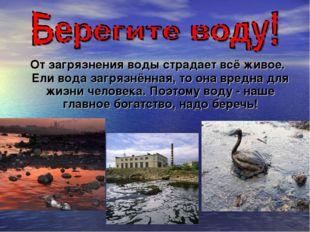 От загрязнения воды страдает всё живое. Ели вода загрязнённая, то она вредна