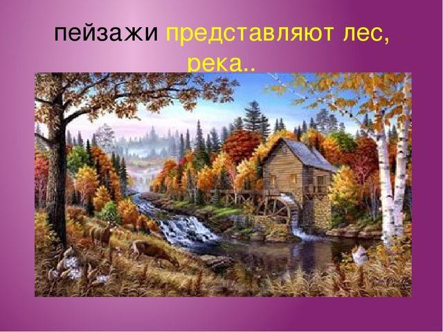 пейзажи представляют лес, река..