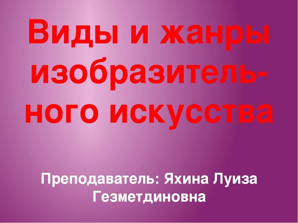 Виды и жанры изобразитель- ного искусства Преподаватель: Яхина Луиза Гезметди...
