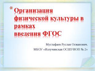 Мустафаев Руслан Османович. МБОУ «Излучинская ОСШУИОП № 2»