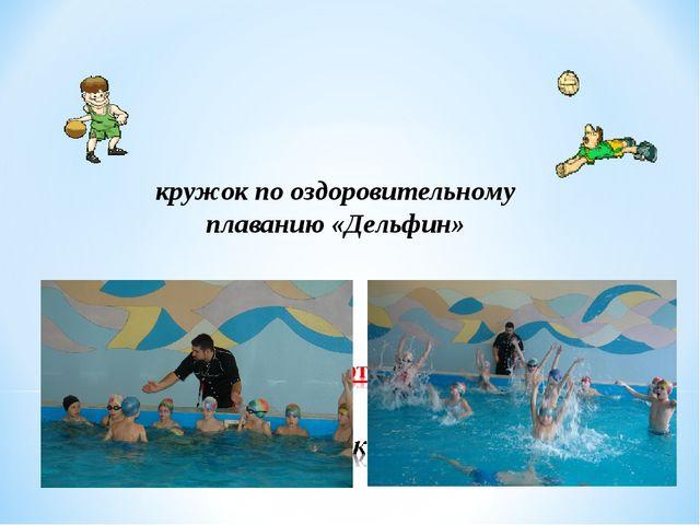 кружок по оздоровительному плаванию «Дельфин»