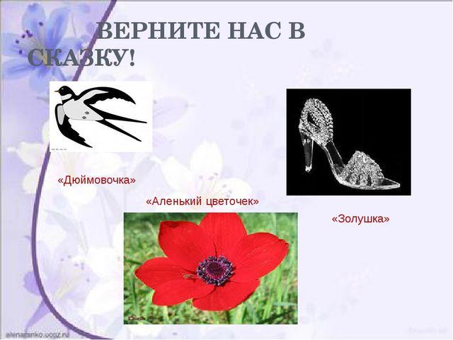 ВЕРНИТЕ НАС В СКАЗКУ! «Дюймовочка» «Золушка» «Аленький цветочек»