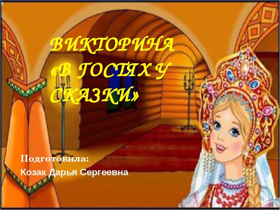 ВИКТОРИНА «В ГОСТЯХ У СКАЗКИ» Подготовила: Козак Дарья Сергеевна