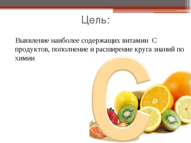 Цель: Выявление наиболее содержащих витамин С продуктов, пополнение и расшире...