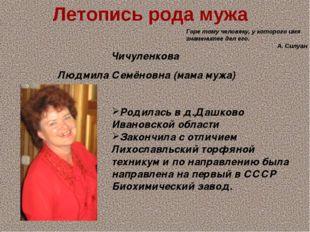 Летопись рода мужа Чичуленкова Людмила Семёновна (мама мужа) Родилась в д.Даш