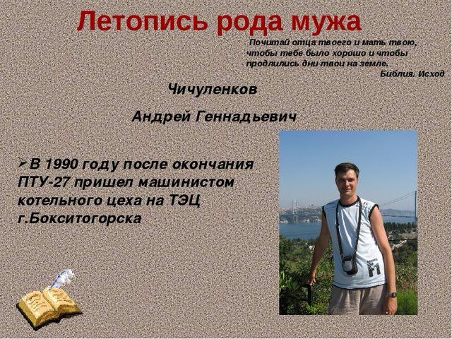 Летопись рода мужа Чичуленков Андрей Геннадьевич В 1990 году после окончания...
