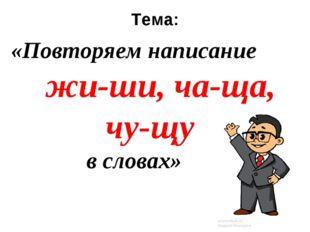 Тема: «Повторяем написание жи-ши, ча-ща, чу-щу в словах»