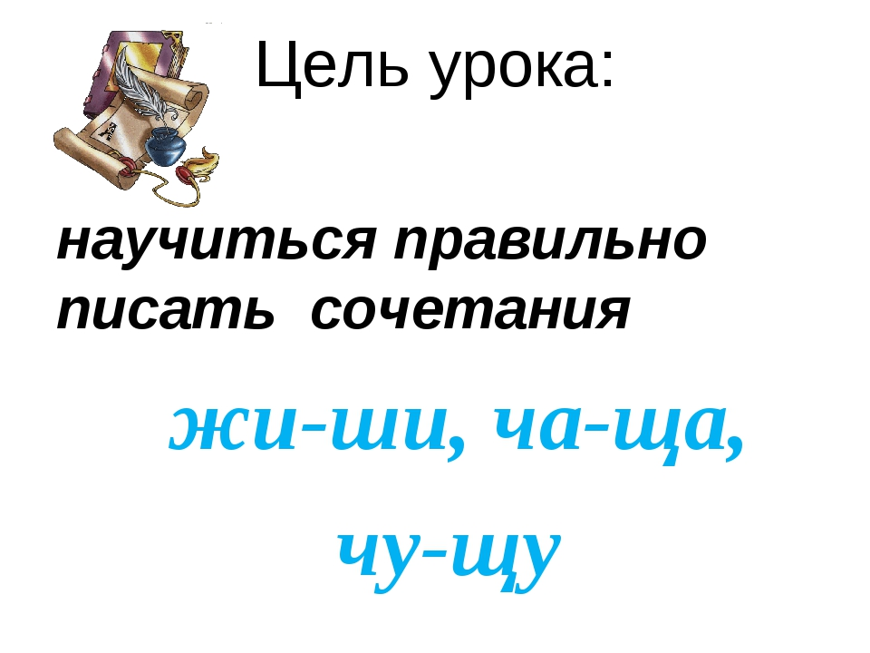 Цель урока: научиться правильно писать сочетания жи-ши, ча-ща, чу-щу