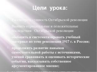 Цели урока: Рассмотреть сущность Октябрьской революции Выявить отрицательные