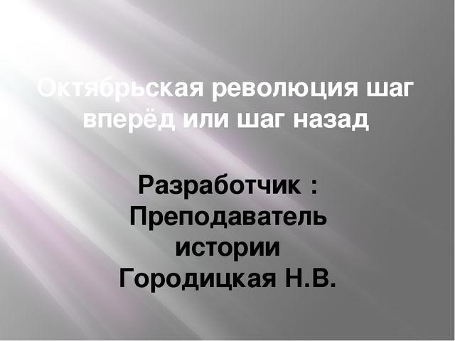 Октябрьская революция шаг вперёд или шаг назад Разработчик : Преподаватель ис...