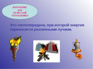 ИЗЛУЧЕНИЕ или ЛУЧИСТЫЙ ТЕПЛООБМЕН Это теплопередача, при которой энергия пере