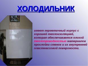 ХОЛОДИЛЬНИК имеет герметичный корпус с хорошей теплоизоляцией, которая обеспе