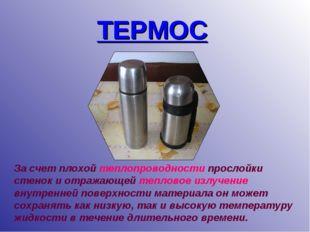 ТЕРМОС За счет плохой теплопроводности прослойки стенок и отражающей тепловое
