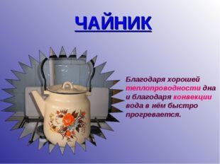 ЧАЙНИК Благодаря хорошей теплопроводности дна и благодаря конвекции вода в нё