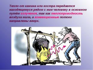 Тепло от камина или костра передается находящемуся рядом с ним человеку в осн