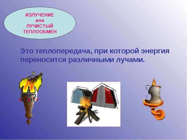 ИЗЛУЧЕНИЕ или ЛУЧИСТЫЙ ТЕПЛООБМЕН Это теплопередача, при которой энергия пере...