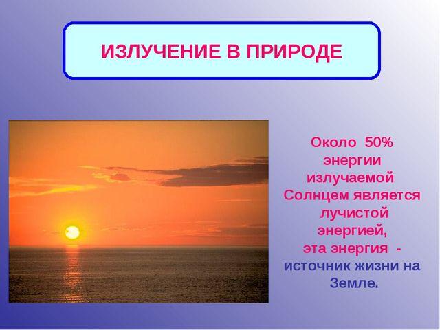 Около 50% энергии излучаемой Солнцем является лучистой энергией, эта энергия...