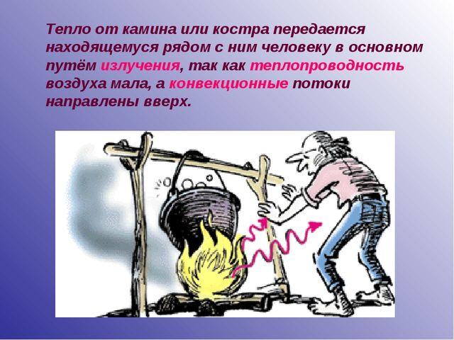 Тепло от камина или костра передается находящемуся рядом с ним человеку в осн...