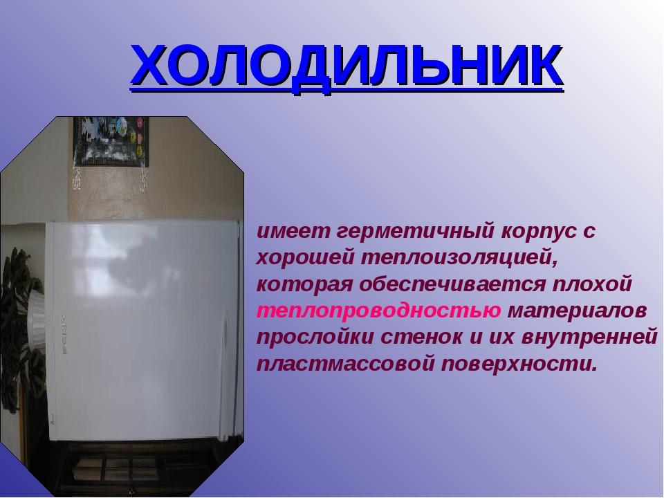 ХОЛОДИЛЬНИК имеет герметичный корпус с хорошей теплоизоляцией, которая обеспе...