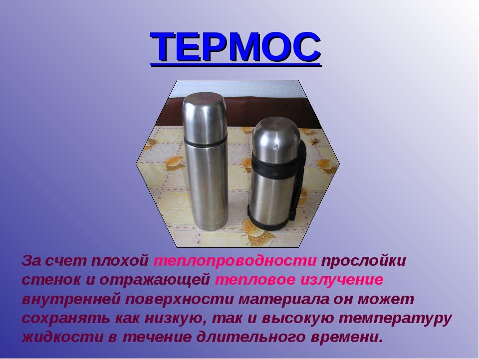 ТЕРМОС За счет плохой теплопроводности прослойки стенок и отражающей тепловое...